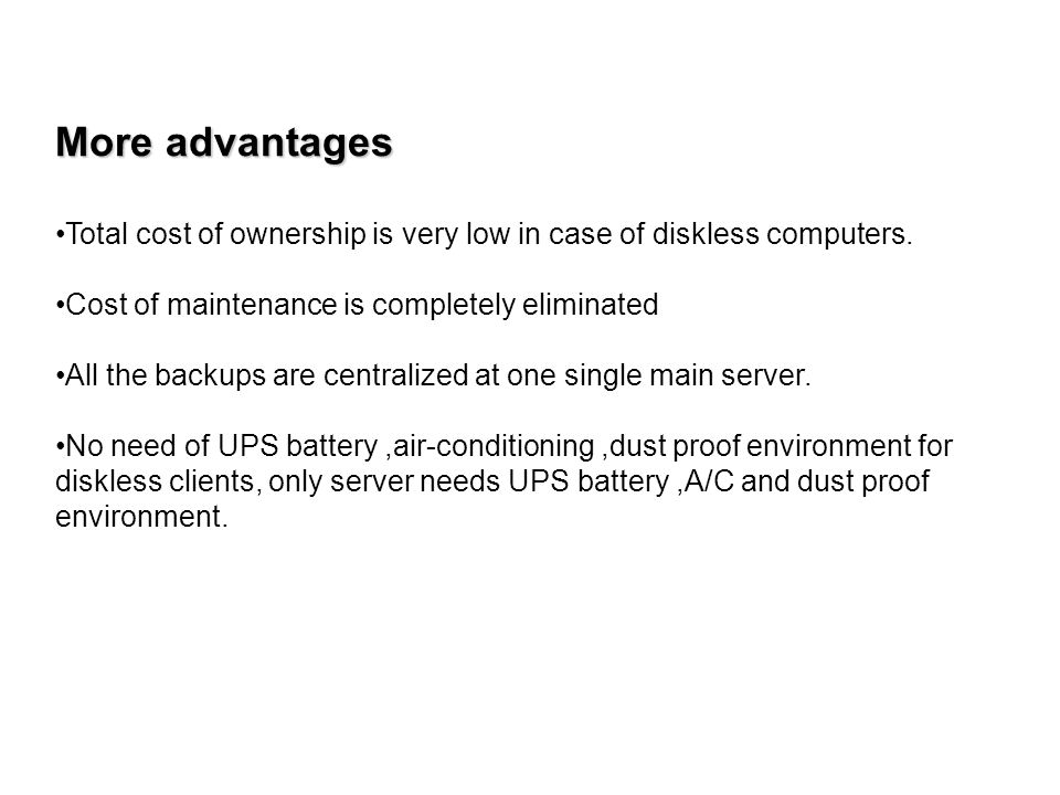 More advantages Total cost of ownership is very low in case of diskless computers. Cost of maintenance is completely eliminated All the backups are ce