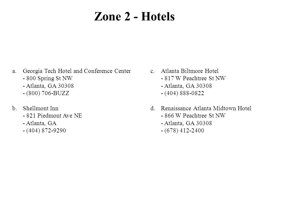 Zone 2 - Hotels a.Georgia Tech Hotel and Conference Center - 800 Spring St NW - Atlanta, GA 30308 - (800) 706-BUZZ b.Shellmont Inn - 821 Piedmont Ave