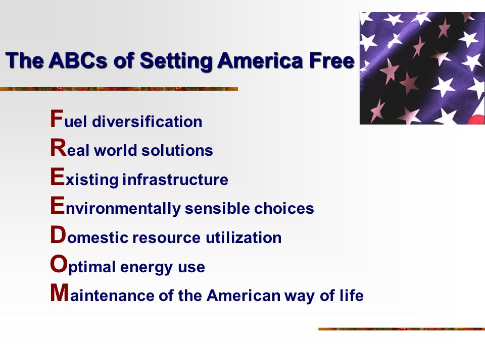 F uel diversification R eal world solutions E xisting infrastructure E nvironmentally sensible choices D omestic resource utilization O ptimal energy use M aintenance of the American way of life The ABCs of Setting America Free