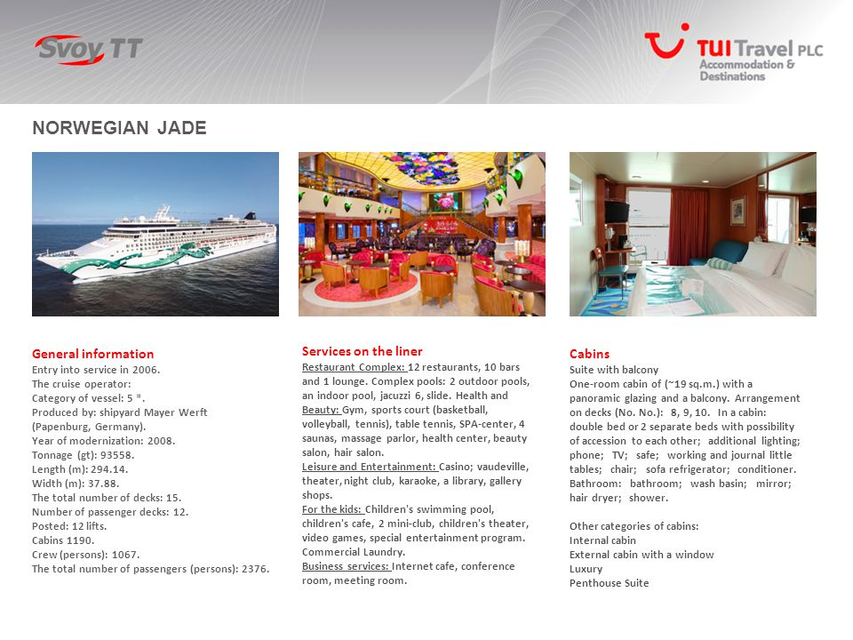 NORWEGIAN JADE General information Entry into service in 2006. The cruise operator: Category of vessel: 5 *. Produced by: shipyard Mayer Werft (Papenb