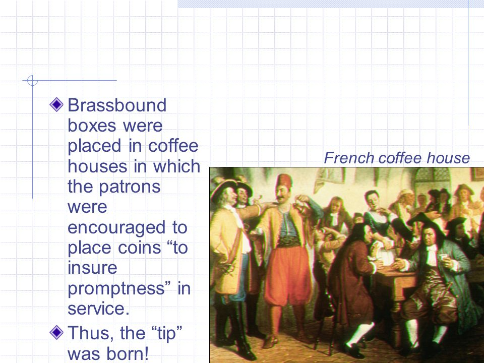 Brassbound boxes were placed in coffee houses in which the patrons were encouraged to place coins to insure promptness in service.