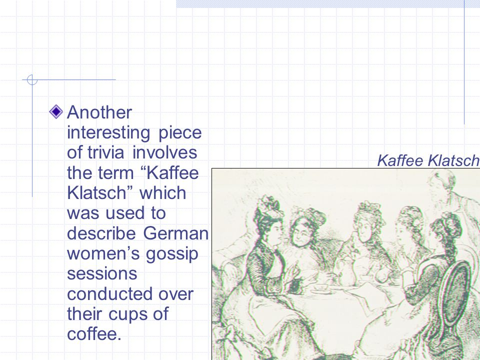 Another interesting piece of trivia involves the term Kaffee Klatsch which was used to describe German womens gossip sessions conducted over their cups of coffee.