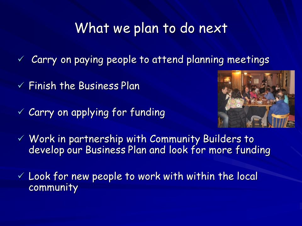 What we plan to do next Carry on paying people to attend planning meetings Carry on paying people to attend planning meetings Finish the Business Plan