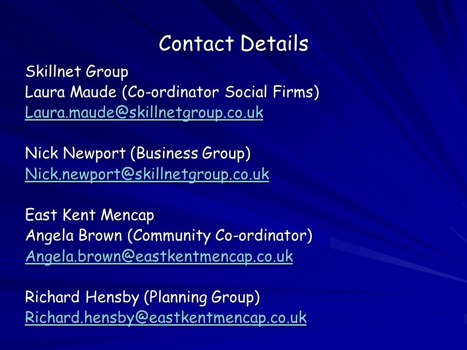 Contact Details Skillnet Group Laura Maude (Co-ordinator Social Firms) Laura.maude@skillnetgroup.co.uk Nick Newport (Business Group) Nick.newport@skillnetgroup.co.uk East Kent Mencap Angela Brown (Community Co-ordinator) Angela.brown@eastkentmencap.co.uk Richard Hensby (Planning Group) Richard.hensby@eastkentmencap.co.uk