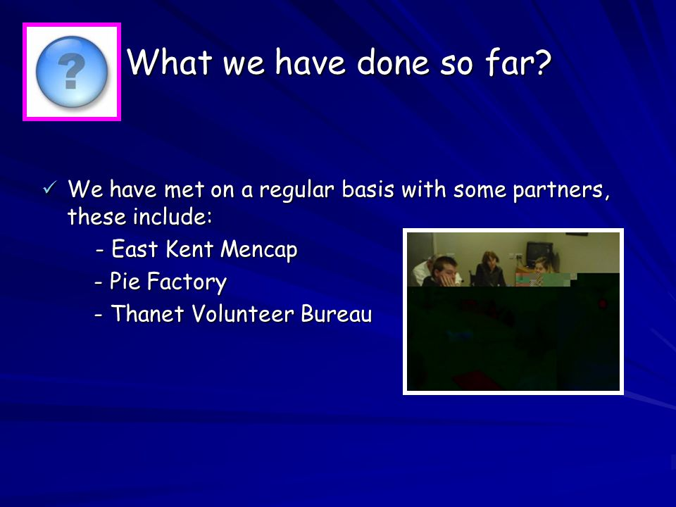 We are talking to these people to become partners: Thanet District Council Thanet District Council Kent Police Kent Police Kent Adult Social Services Kent Adult Social Services East Kent Coastal Primary Care Trust East Kent Coastal Primary Care Trust Thanet District Partnership Group Thanet District Partnership Group The Theatre Royal The Theatre Royal Thanet Mind Thanet Mind