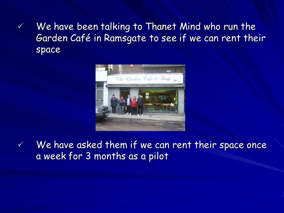 We have been talking to Thanet Mind who run the Garden Café in Ramsgate to see if we can rent their space We have been talking to Thanet Mind who run the Garden Café in Ramsgate to see if we can rent their space We have asked them if we can rent their space once a week for 3 months as a pilot We have asked them if we can rent their space once a week for 3 months as a pilot
