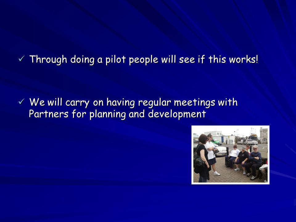 Through doing a pilot people will see if this works! Through doing a pilot people will see if this works! We will carry on having regular meetings wit