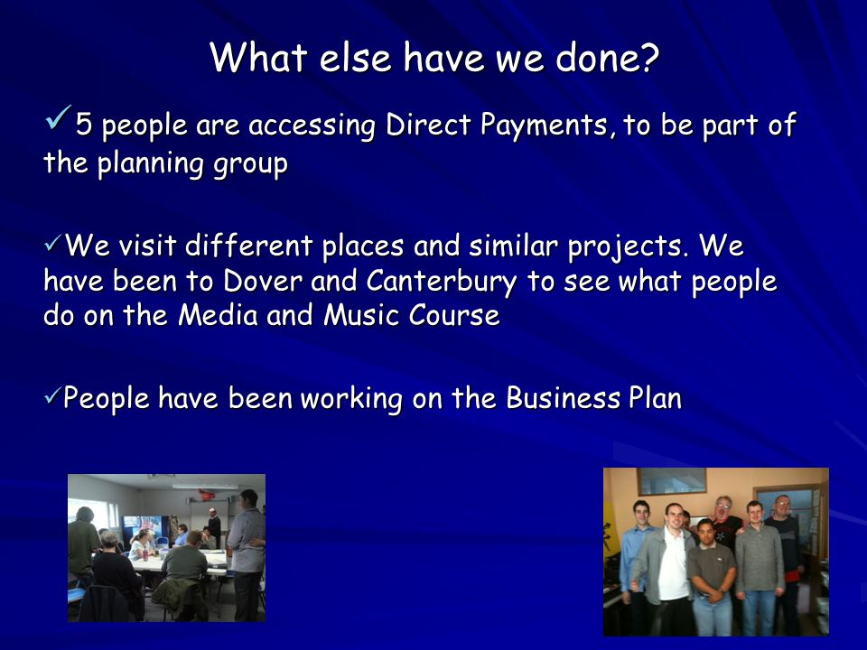 What else have we done? 5 people are accessing Direct Payments, to be part of the planning group 5 people are accessing Direct Payments, to be part of
