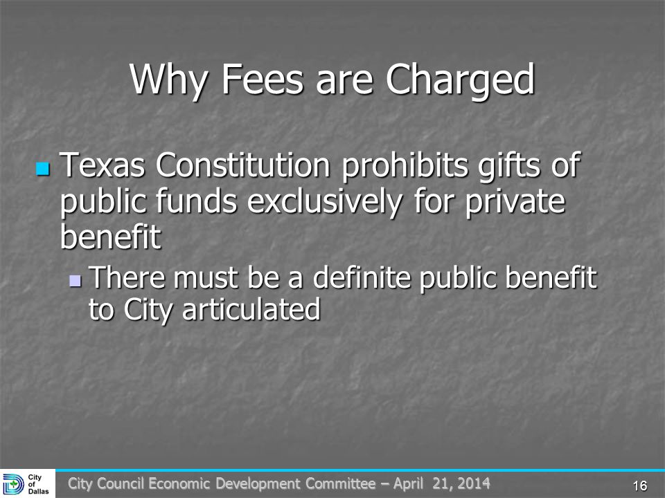 16 City Council Economic Development Committee – April 21, 2014 Why Fees are Charged Texas Constitution prohibits gifts of public funds exclusively for private benefit Texas Constitution prohibits gifts of public funds exclusively for private benefit There must be a definite public benefit to City articulated There must be a definite public benefit to City articulated