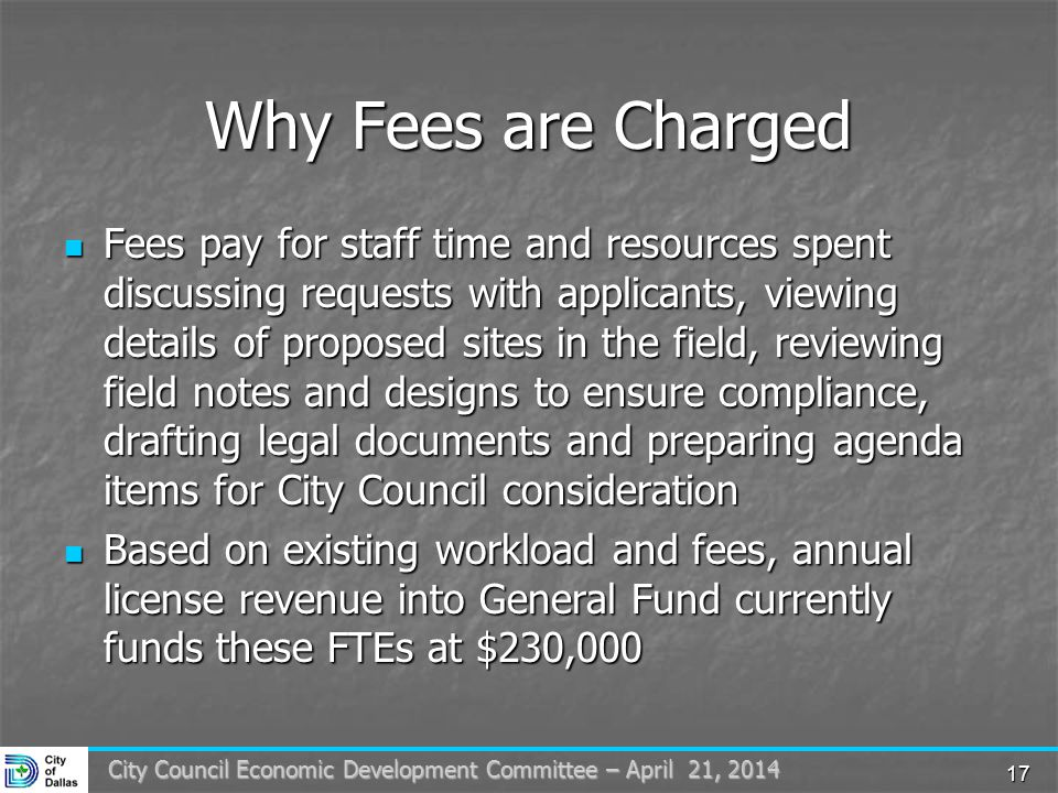 17 City Council Economic Development Committee – April 21, 2014 Why Fees are Charged Fees pay for staff time and resources spent discussing requests with applicants, viewing details of proposed sites in the field, reviewing field notes and designs to ensure compliance, drafting legal documents and preparing agenda items for City Council consideration Fees pay for staff time and resources spent discussing requests with applicants, viewing details of proposed sites in the field, reviewing field notes and designs to ensure compliance, drafting legal documents and preparing agenda items for City Council consideration Based on existing workload and fees, annual license revenue into General Fund currently funds these FTEs at $230,000 Based on existing workload and fees, annual license revenue into General Fund currently funds these FTEs at $230,000