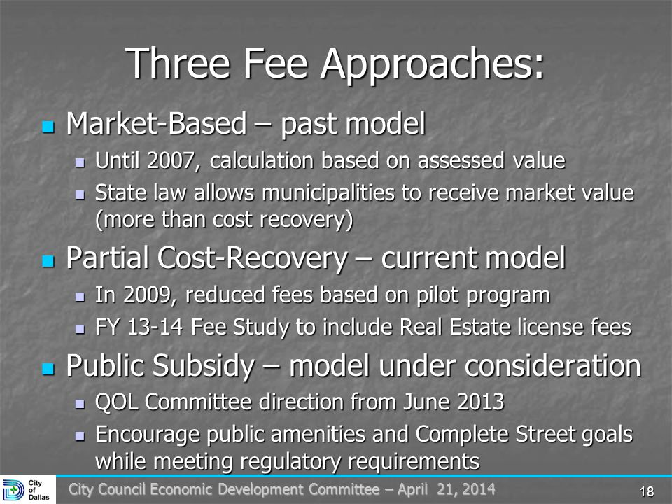18 City Council Economic Development Committee – April 21, 2014 Three Fee Approaches: Market-Based – past model Market-Based – past model Until 2007, calculation based on assessed value Until 2007, calculation based on assessed value State law allows municipalities to receive market value (more than cost recovery) State law allows municipalities to receive market value (more than cost recovery) Partial Cost-Recovery – current model Partial Cost-Recovery – current model In 2009, reduced fees based on pilot program In 2009, reduced fees based on pilot program FY 13-14 Fee Study to include Real Estate license fees FY 13-14 Fee Study to include Real Estate license fees Public Subsidy – model under consideration Public Subsidy – model under consideration QOL Committee direction from June 2013 QOL Committee direction from June 2013 Encourage public amenities and Complete Street goals while meeting regulatory requirements Encourage public amenities and Complete Street goals while meeting regulatory requirements