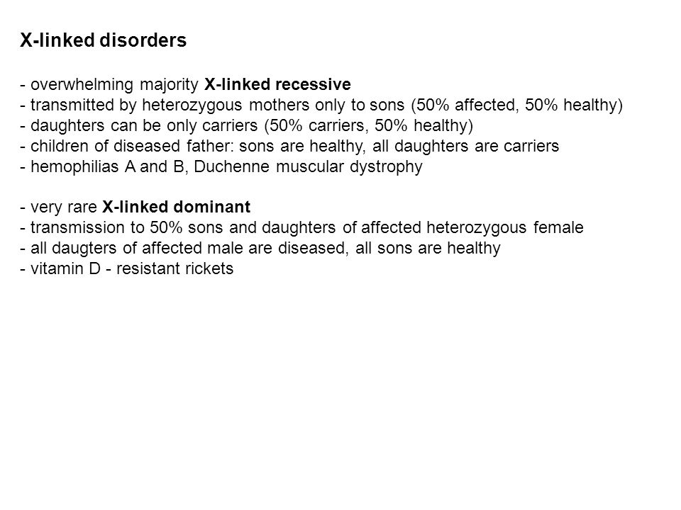 X-linked disorders - overwhelming majority X-linked recessive - transmitted by heterozygous mothers only to sons (50% affected, 50% healthy) - daughte