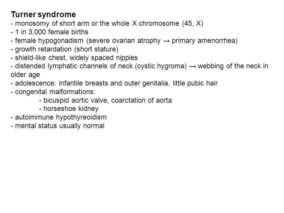 Turner syndrome - monosomy of short arm or the whole X chromosome (45, X) - 1 in 3,000 female births - female hypogonadism (severe ovarian atrophy pri