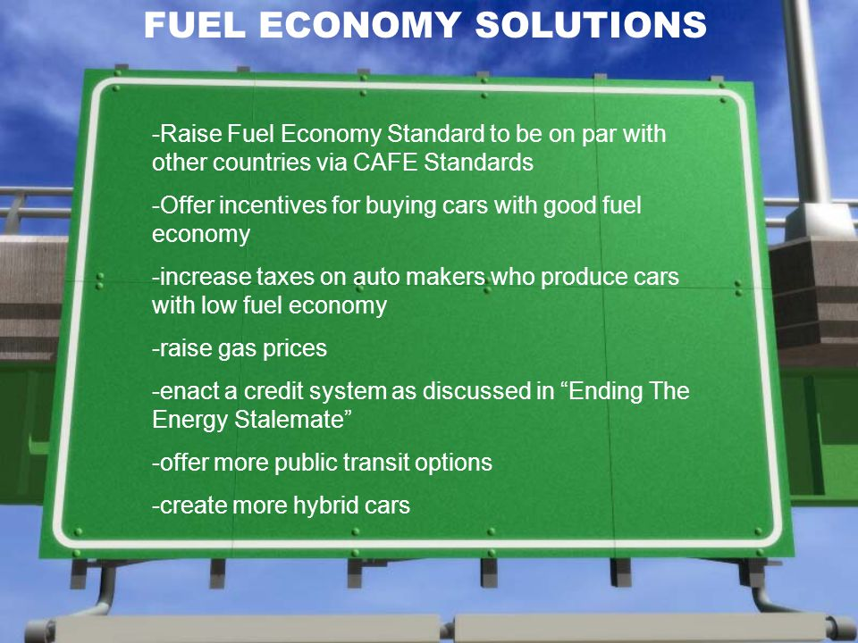 FUEL ECONOMY SOLUTIONS -Raise Fuel Economy Standard to be on par with other countries via CAFE Standards -Offer incentives for buying cars with good fuel economy -increase taxes on auto makers who produce cars with low fuel economy -raise gas prices -enact a credit system as discussed in Ending The Energy Stalemate -offer more public transit options -create more hybrid cars