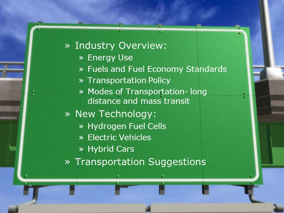 »Industry Overview: »Energy Use »Fuels and Fuel Economy Standards »Transportation Policy »Modes of Transportation- long distance and mass transit »New Technology: »Hydrogen Fuel Cells »Electric Vehicles »Hybrid Cars »Transportation Suggestions