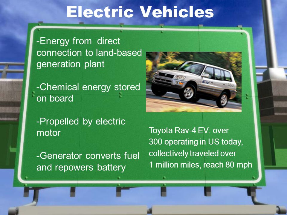 Electric Vehicles Toyota Rav-4 EV: over 300 operating in US today, collectively traveled over 1 million miles, reach 80 mph -Energy from direct connection to land-based generation plant -Chemical energy stored on board -Propelled by electric motor -Generator converts fuel and repowers battery