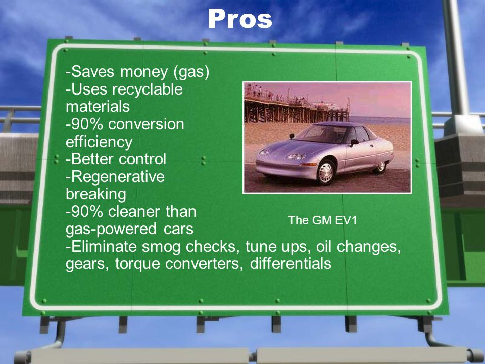 -Saves money (gas) -Uses recyclable materials -90% conversion efficiency -Better control -Regenerative breaking -90% cleaner than gas-powered cars -Eliminate smog checks, tune ups, oil changes, gears, torque converters, differentials The GM EV1 Pros