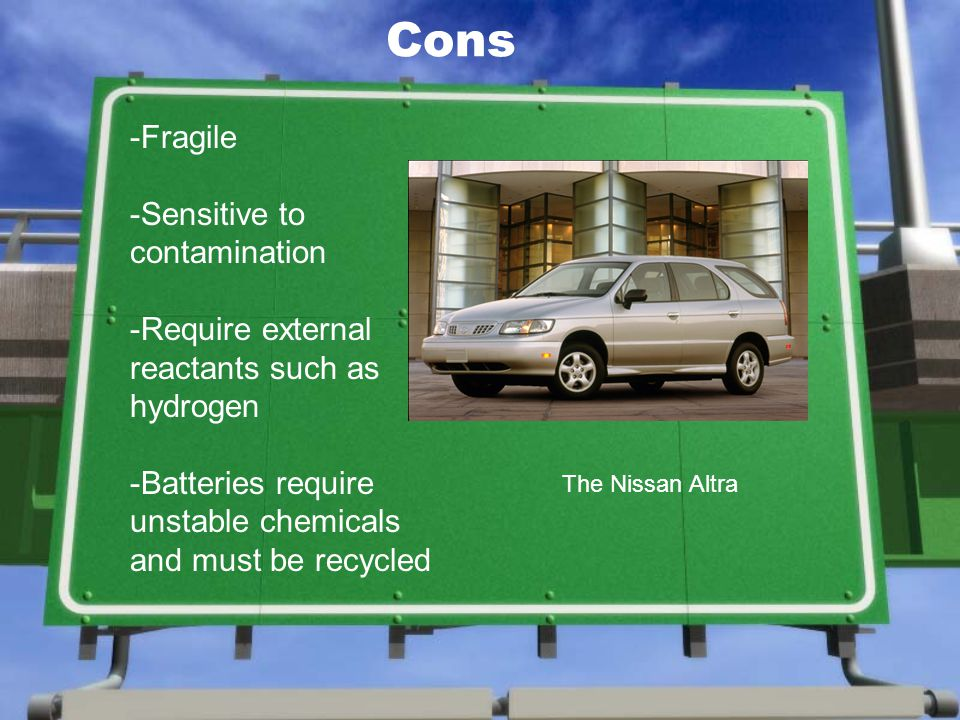Cons -Fragile -Sensitive to contamination -Require external reactants such as hydrogen -Batteries require unstable chemicals and must be recycled The Nissan Altra