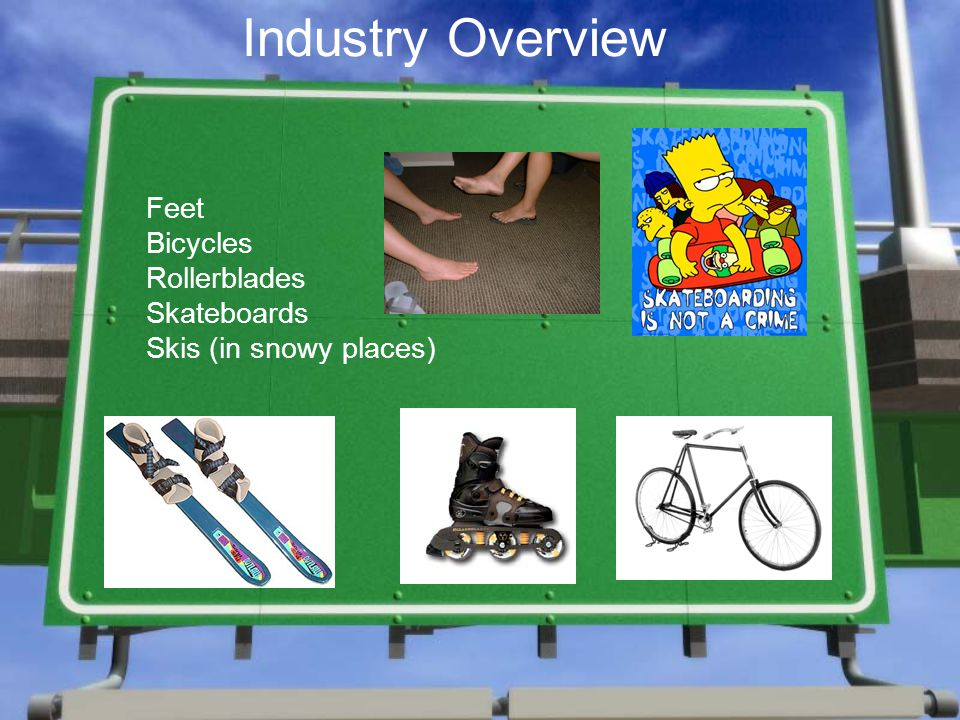 Industry Overview Feet Bicycles Rollerblades Skateboards Skis (in snowy places)