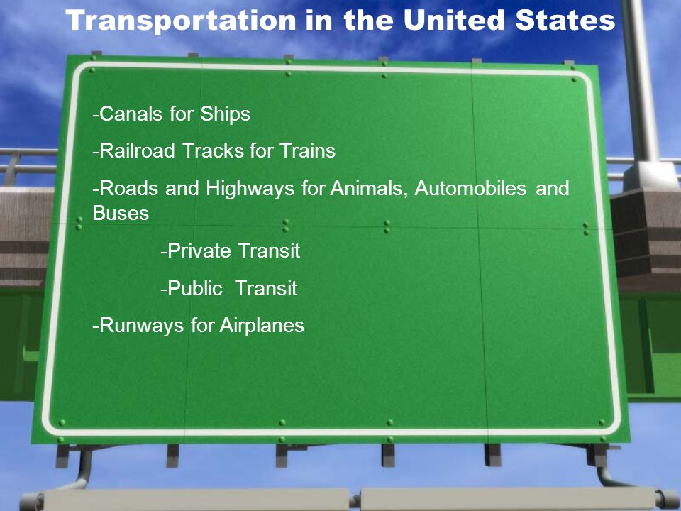 Transportation in the United States -Canals for Ships -Railroad Tracks for Trains -Roads and Highways for Animals, Automobiles and Buses -Private Transit -Public Transit -Runways for Airplanes