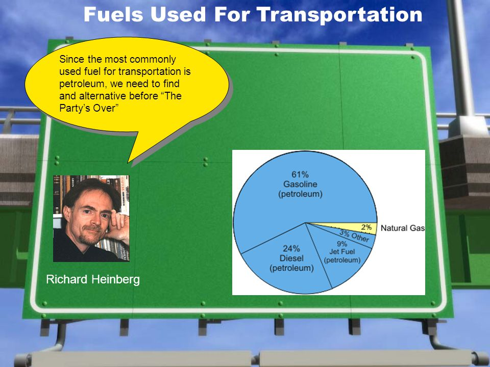 Fuels Used For Transportation Since the most commonly used fuel for transportation is petroleum, we need to find and alternative before The Partys Over Richard Heinberg