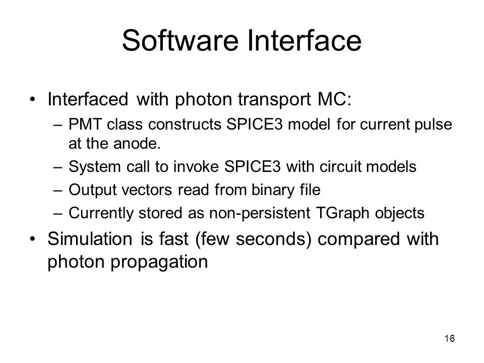 16 Software Interface Interfaced with photon transport MC: –PMT class constructs SPICE3 model for current pulse at the anode.