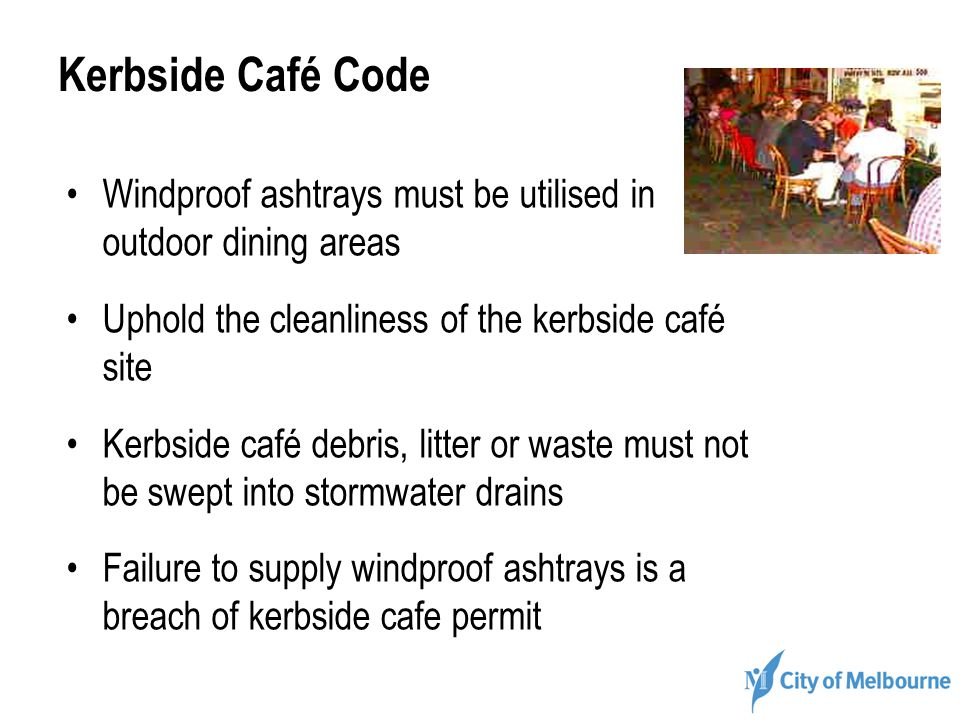 Kerbside Café Code Windproof ashtrays must be utilised in outdoor dining areas Uphold the cleanliness of the kerbside café site Kerbside café debris,