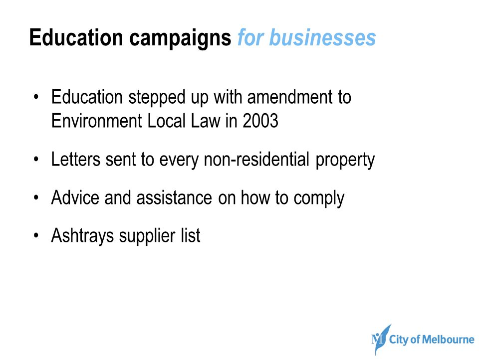 Education campaigns for businesses Education stepped up with amendment to Environment Local Law in 2003 Letters sent to every non-residential property