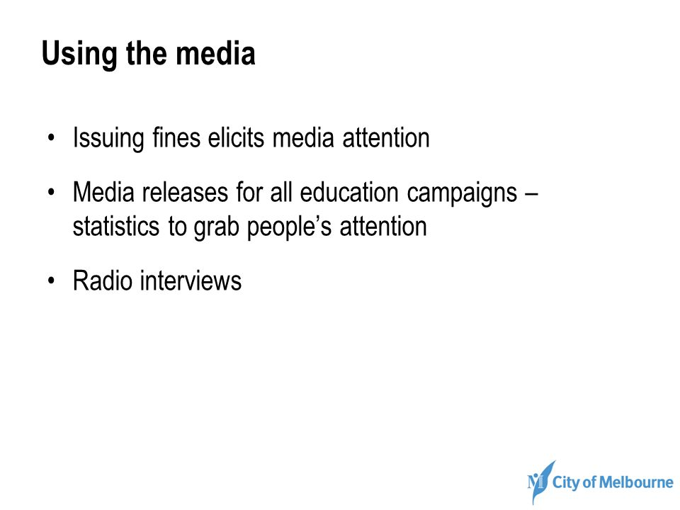 Using the media Issuing fines elicits media attention Media releases for all education campaigns – statistics to grab peoples attention Radio intervie