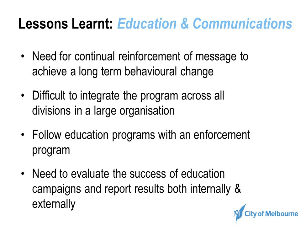 Lessons Learnt: Education & Communications Need for continual reinforcement of message to achieve a long term behavioural change Difficult to integrat
