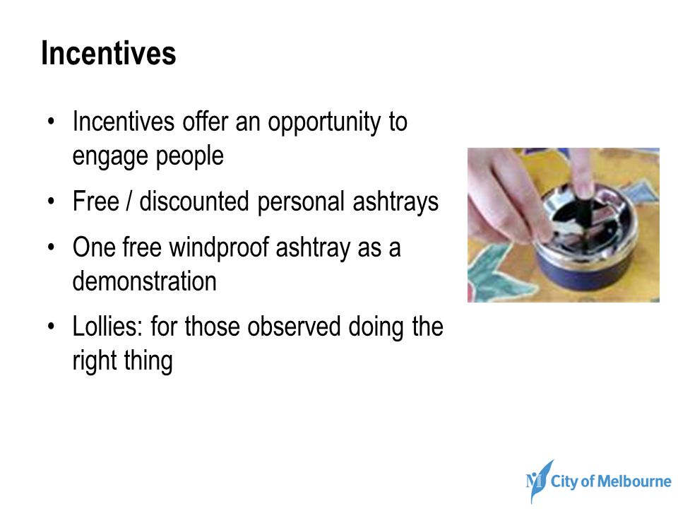 Incentives offer an opportunity to engage people Free / discounted personal ashtrays One free windproof ashtray as a demonstration Lollies: for those