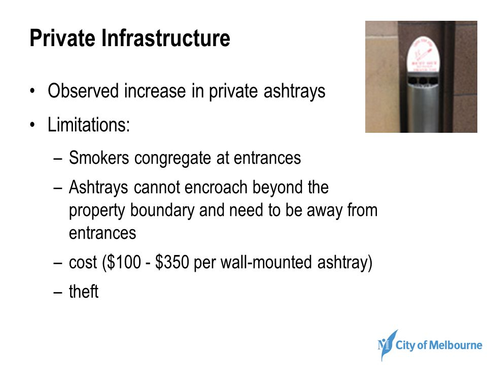 Private Infrastructure Observed increase in private ashtrays Limitations: –Smokers congregate at entrances –Ashtrays cannot encroach beyond the property boundary and need to be away from entrances –cost ($100 - $350 per wall-mounted ashtray) –theft