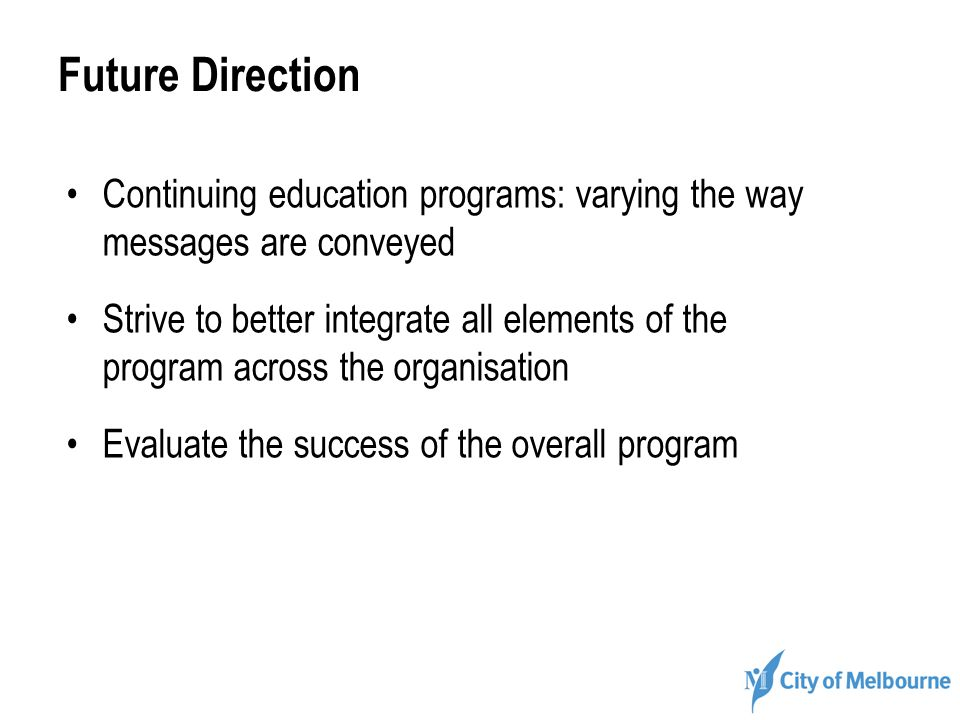 Future Direction Continuing education programs: varying the way messages are conveyed Strive to better integrate all elements of the program across th