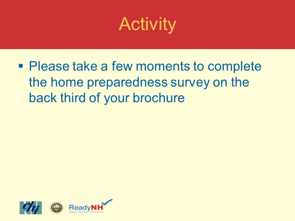 Activity Please take a few moments to complete the home preparedness survey on the back third of your brochure