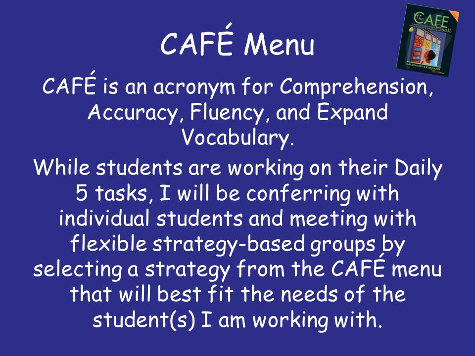CAFÉ Menu CAFÉ is an acronym for Comprehension, Accuracy, Fluency, and Expand Vocabulary. While students are working on their Daily 5 tasks, I will be