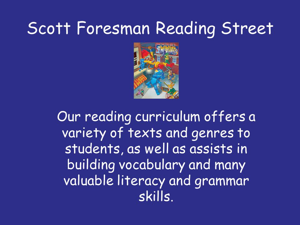 Scott Foresman Reading Street Our reading curriculum offers a variety of texts and genres to students, as well as assists in building vocabulary and m