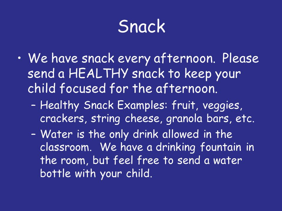 Snack We have snack every afternoon. Please send a HEALTHY snack to keep your child focused for the afternoon. –Healthy Snack Examples: fruit, veggies
