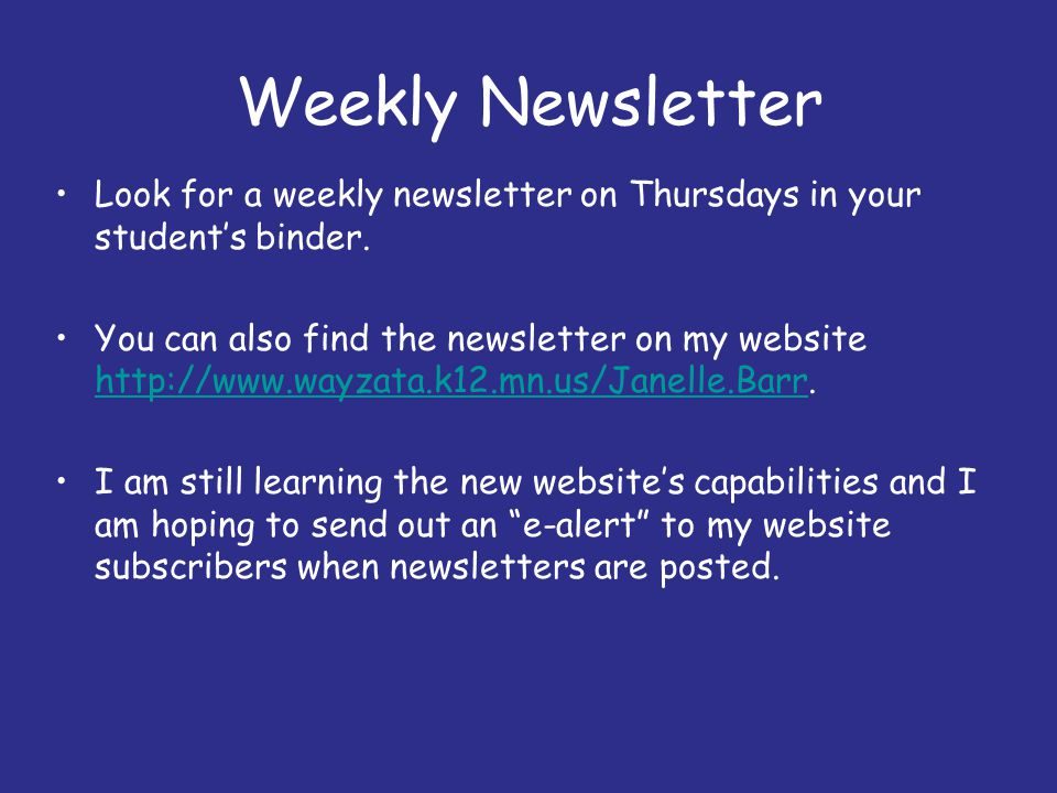 Weekly Newsletter Look for a weekly newsletter on Thursdays in your students binder. You can also find the newsletter on my website http://www.wayzata
