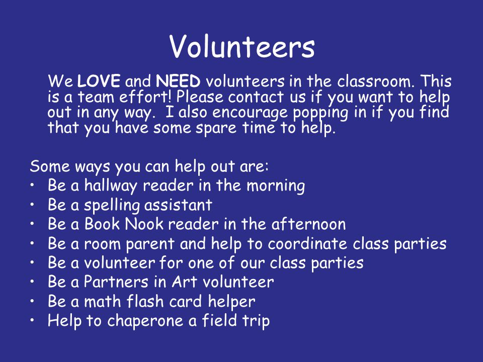 Volunteers We LOVE and NEED volunteers in the classroom. This is a team effort! Please contact us if you want to help out in any way. I also encourage