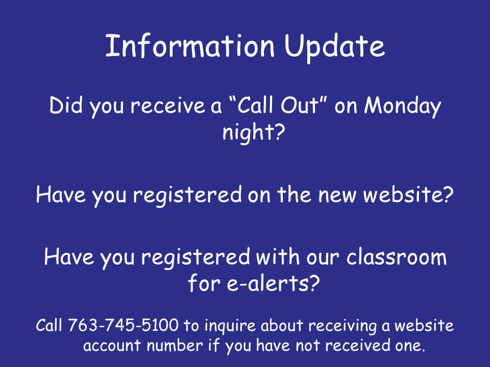 Information Update Did you receive a Call Out on Monday night? Have you registered on the new website? Have you registered with our classroom for e-al