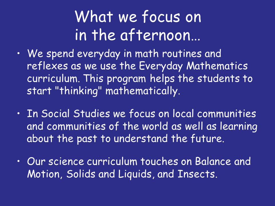 What we focus on in the afternoon… We spend everyday in math routines and reflexes as we use the Everyday Mathematics curriculum. This program helps t