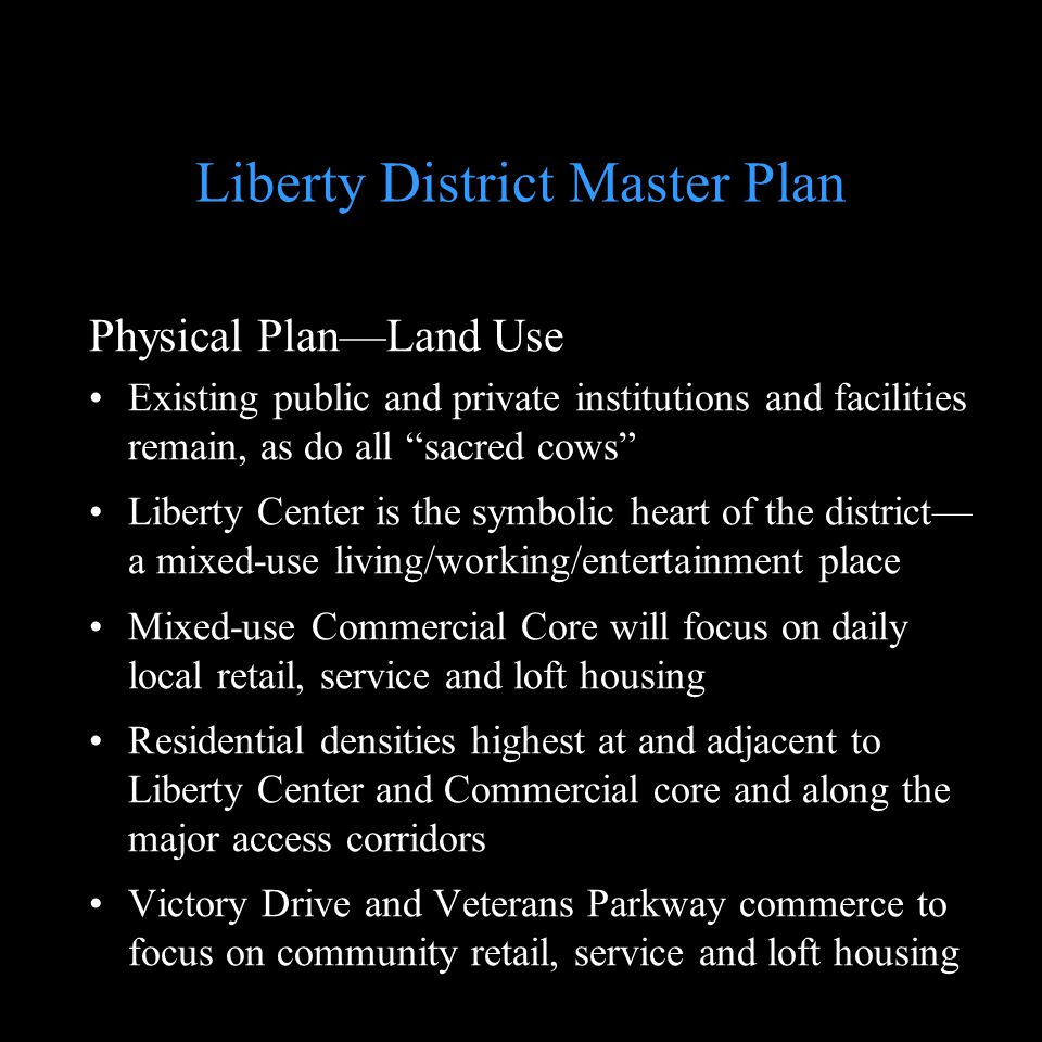 Liberty District Master Plan Physical PlanLand Use Existing public and private institutions and facilities remain, as do all sacred cows Liberty Cente