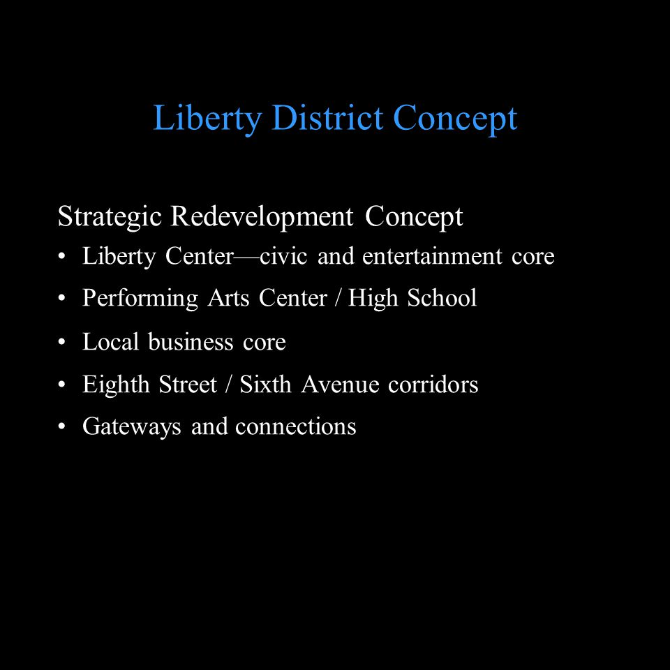 Liberty District Concept Strategic Redevelopment Concept Liberty Centercivic and entertainment core Performing Arts Center / High School Local busines
