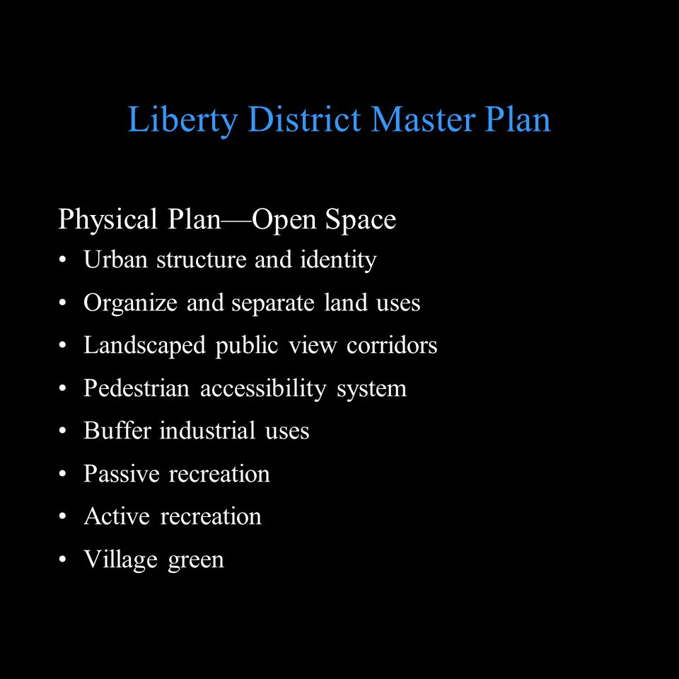 Liberty District Master Plan Physical PlanOpen Space Urban structure and identity Organize and separate land uses Landscaped public view corridors Ped