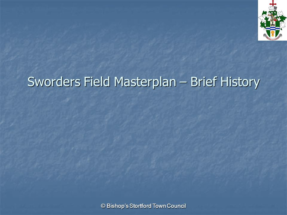 © Bishops Stortford Town Council Sworders Field Masterplan – Brief History