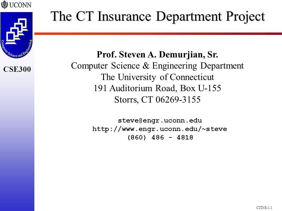 CSE300 CTINS-1.1 The CT Insurance Department Project Prof. Steven A. Demurjian, Sr. Computer Science & Engineering Department The University of Connec