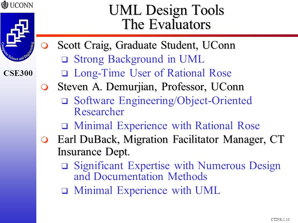 CSE300 CTINS-1.10 UML Design Tools The Evaluators Scott Craig, Graduate Student, UConn Scott Craig, Graduate Student, UConn Strong Background in UML Long-Time User of Rational Rose Steven A.