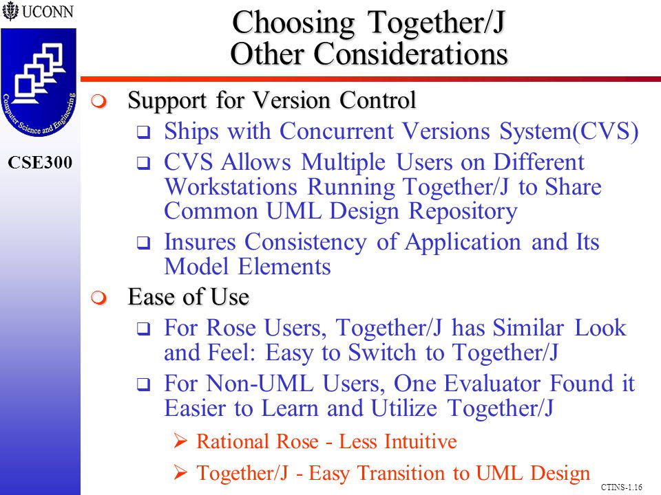 CSE300 CTINS-1.16 Choosing Together/J Other Considerations Support for Version Control Support for Version Control Ships with Concurrent Versions System(CVS) CVS Allows Multiple Users on Different Workstations Running Together/J to Share Common UML Design Repository Insures Consistency of Application and Its Model Elements Ease of Use Ease of Use For Rose Users, Together/J has Similar Look and Feel: Easy to Switch to Together/J For Non-UML Users, One Evaluator Found it Easier to Learn and Utilize Together/J Rational Rose - Less Intuitive Together/J - Easy Transition to UML Design