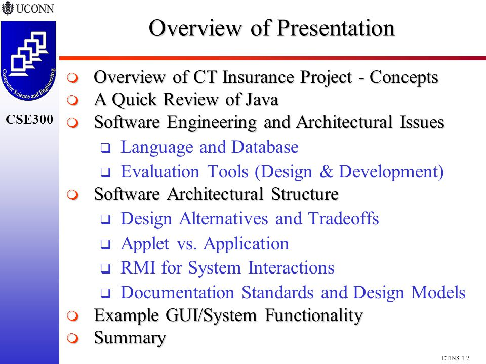 CSE300 CTINS-1.2 Overview of Presentation Overview of CT Insurance Project - Concepts Overview of CT Insurance Project - Concepts A Quick Review of Java A Quick Review of Java Software Engineering and Architectural Issues Software Engineering and Architectural Issues Language and Database Evaluation Tools (Design & Development) Software Architectural Structure Software Architectural Structure Design Alternatives and Tradeoffs Applet vs.