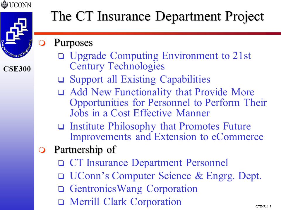 CSE300 CTINS-1.3 The CT Insurance Department Project Purposes Purposes Upgrade Computing Environment to 21st Century Technologies Support all Existing Capabilities Add New Functionality that Provide More Opportunities for Personnel to Perform Their Jobs in a Cost Effective Manner Institute Philosophy that Promotes Future Improvements and Extension to eCommerce Partnership of Partnership of CT Insurance Department Personnel UConns Computer Science & Engrg.